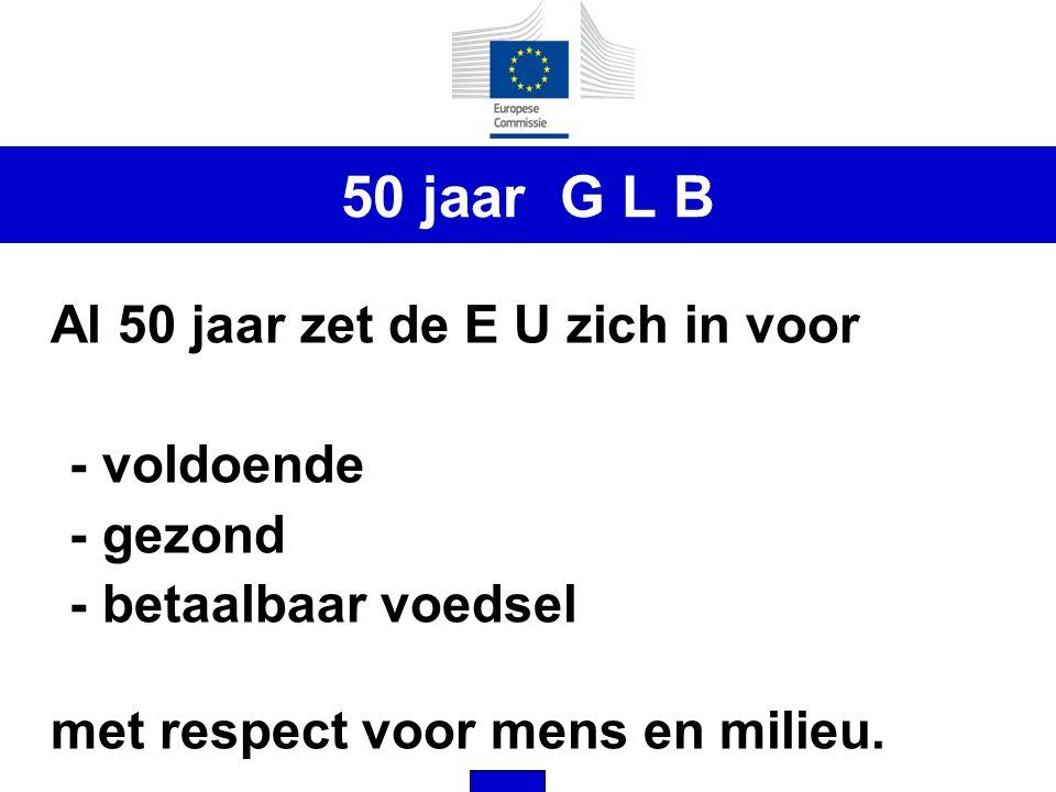 50 jaar G L B Al 50 jaar zet de E U zich in voor - voldoende - gezond - betaalbaar voedsel met respect voor mens en milieu.