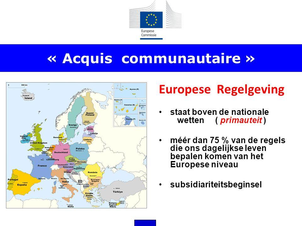 « Acquis communautaire » Europese Regelgeving •staat boven de nationale wetten ( primauteit ) •méér dan 75 % van de regels die ons dagelijkse leven be