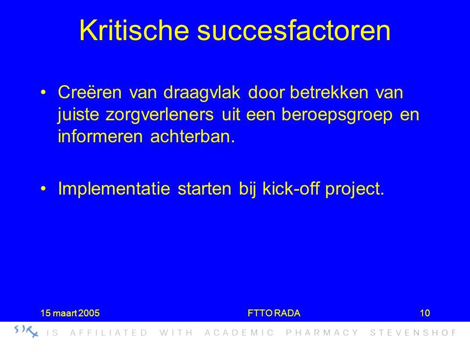 15 maart 2005FTTO RADA10 Kritische succesfactoren •Creëren van draagvlak door betrekken van juiste zorgverleners uit een beroepsgroep en informeren ac