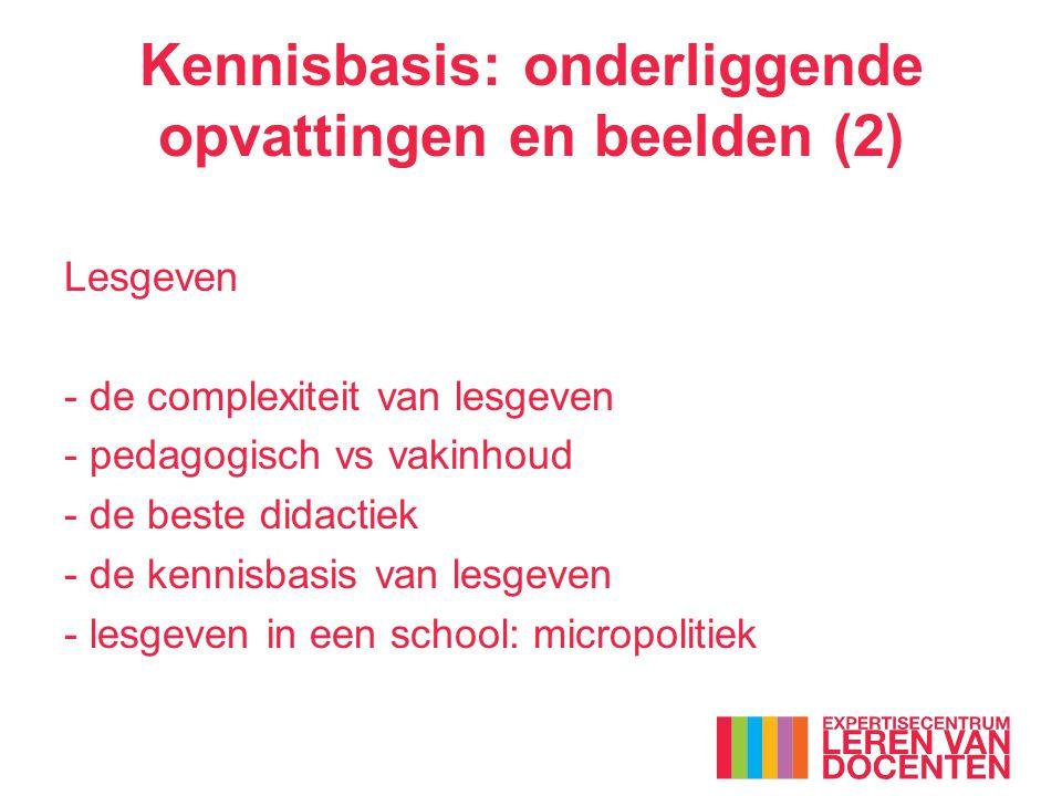 Kennisbasis: onderliggende opvattingen en beelden (2) Lesgeven - de complexiteit van lesgeven - pedagogisch vs vakinhoud - de beste didactiek - de kennisbasis van lesgeven - lesgeven in een school: micropolitiek