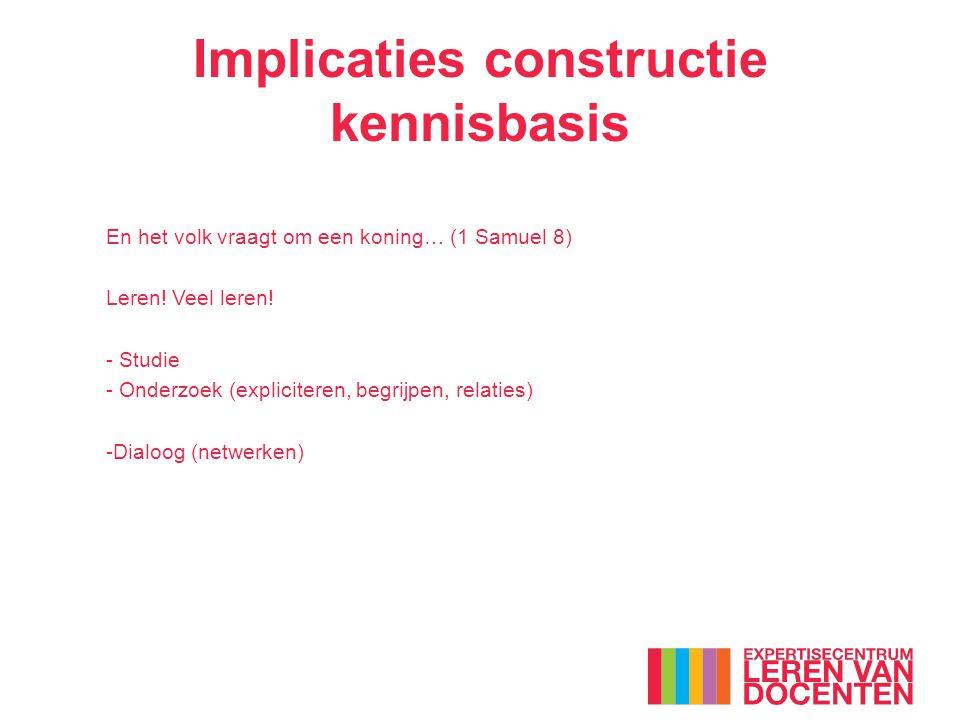 Implicaties constructie kennisbasis En het volk vraagt om een koning… (1 Samuel 8) Leren! Veel leren! - Studie - Onderzoek (expliciteren, begrijpen, r