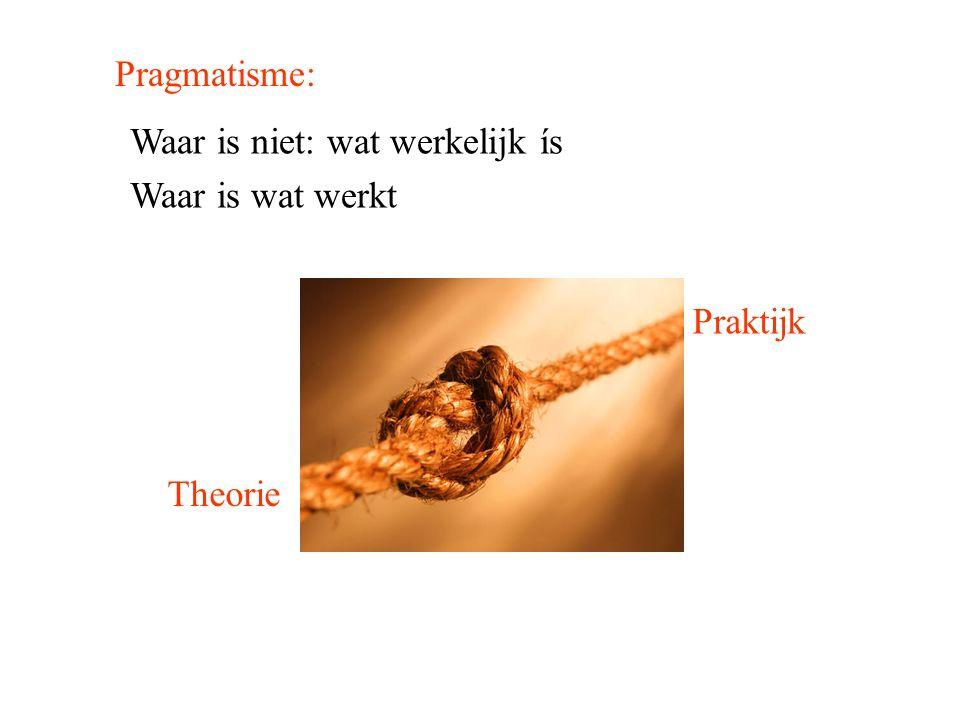 Pragmatisme: Waar is niet: wat werkelijk ís Waar is wat werkt Theorie Praktijk