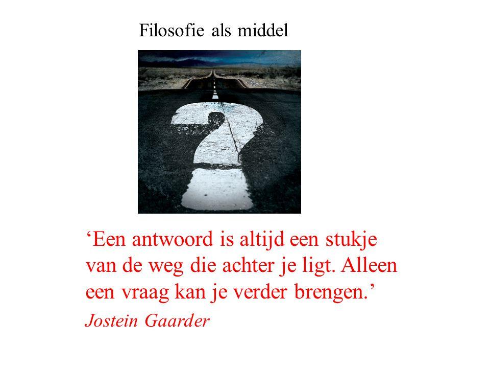 Filosofie als middel 'Een antwoord is altijd een stukje van de weg die achter je ligt. Alleen een vraag kan je verder brengen.' Jostein Gaarder