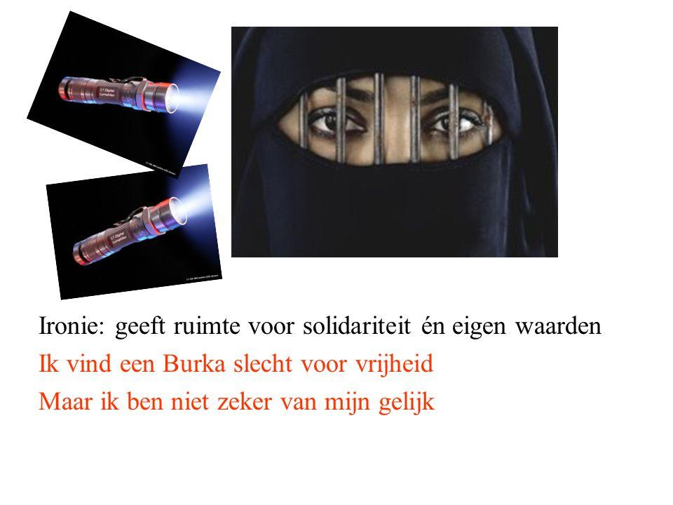 Ironie: geeft ruimte voor solidariteit én eigen waarden Ik vind een Burka slecht voor vrijheid Maar ik ben niet zeker van mijn gelijk
