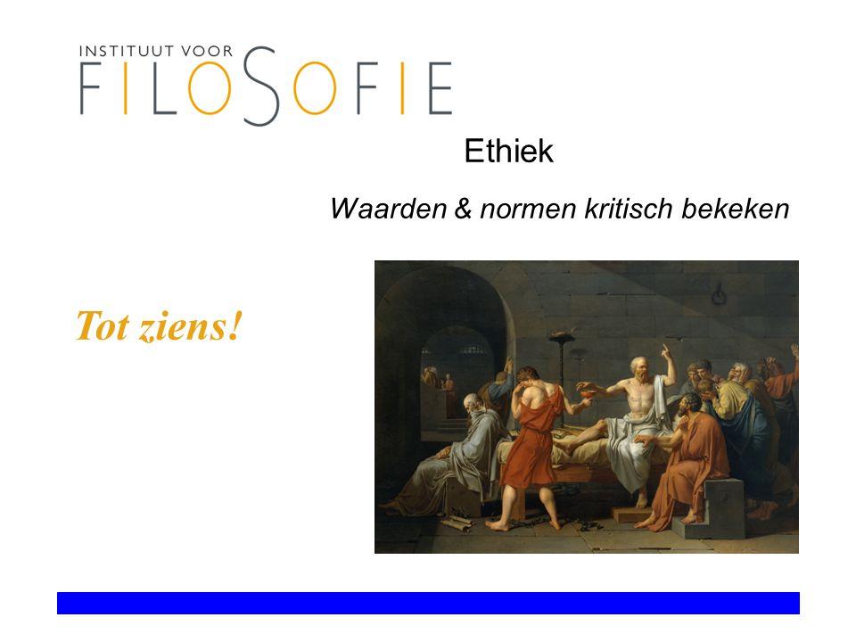 Ethiek Waarden & normen kritisch bekeken Tot ziens!