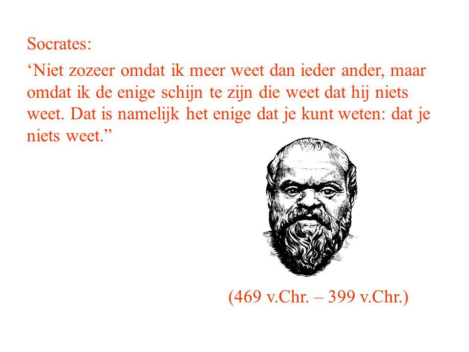 Socrates: 'Niet zozeer omdat ik meer weet dan ieder ander, maar omdat ik de enige schijn te zijn die weet dat hij niets weet. Dat is namelijk het enig