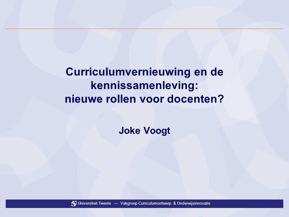 Universiteit Twente — Vakgroep Curriculumontwerp & Onderwijsinnovatie Curriculumvernieuwing en de kennissamenleving: nieuwe rollen voor docenten? Joke