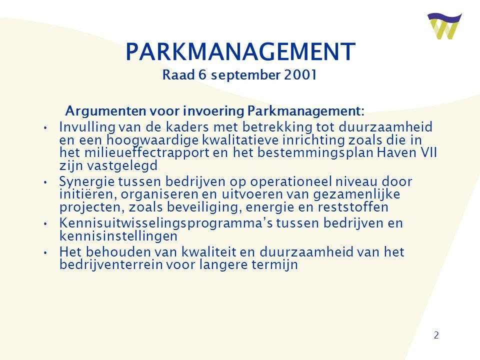 2 PARKMANAGEMENT Raad 6 september 2001 Argumenten voor invoering Parkmanagement: •Invulling van de kaders met betrekking tot duurzaamheid en een hoogwaardige kwalitatieve inrichting zoals die in het milieueffectrapport en het bestemmingsplan Haven VII zijn vastgelegd •Synergie tussen bedrijven op operationeel niveau door initiëren, organiseren en uitvoeren van gezamenlijke projecten, zoals beveiliging, energie en reststoffen •Kennisuitwisselingsprogramma's tussen bedrijven en kennisinstellingen •Het behouden van kwaliteit en duurzaamheid van het bedrijventerrein voor langere termijn