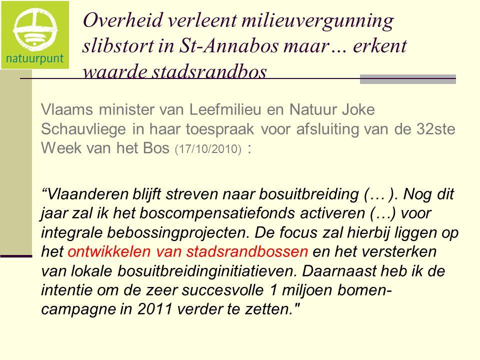 Overheid verleent milieuvergunning slibstort in St-Annabos maar… erkent waarde stadsrandbos Vlaams minister van Leefmilieu en Natuur Joke Schauvliege in haar toespraak voor afsluiting van de 32ste Week van het Bos (17/10/2010) : Vlaanderen blijft streven naar bosuitbreiding (… ).