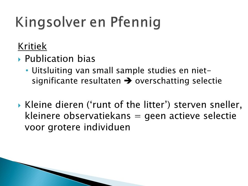 Kritiek  Publication bias • Uitsluiting van small sample studies en niet- significante resultaten  overschatting selectie  Kleine dieren ('runt of