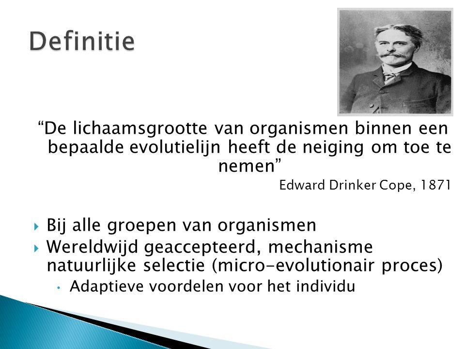 De lichaamsgrootte van organismen binnen een bepaalde evolutielijn heeft de neiging om toe te nemen Edward Drinker Cope, 1871  Bij alle groepen van organismen  Wereldwijd geaccepteerd, mechanisme natuurlijke selectie (micro-evolutionair proces) • Adaptieve voordelen voor het individu