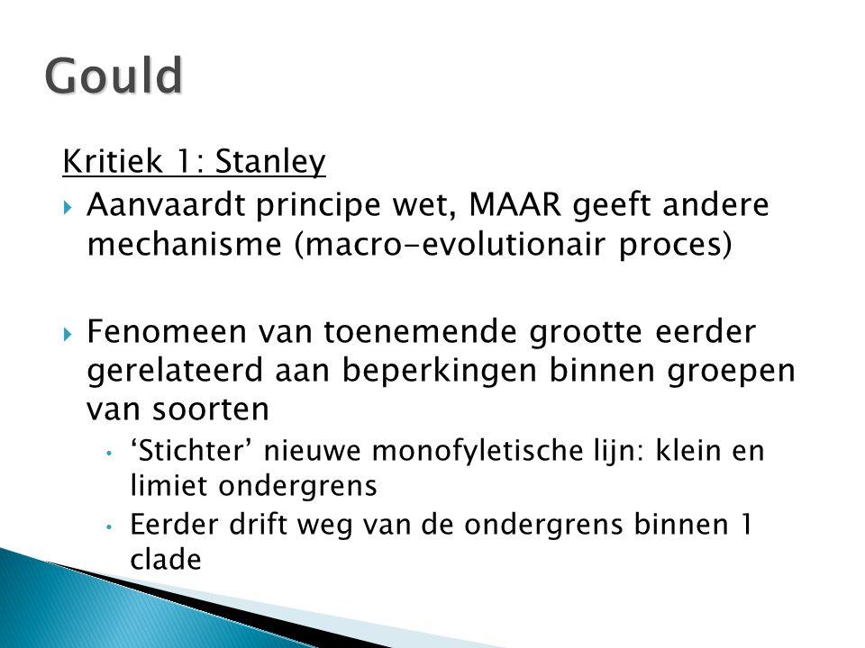 Kritiek 1: Stanley  Aanvaardt principe wet, MAAR geeft andere mechanisme (macro-evolutionair proces)  Fenomeen van toenemende grootte eerder gerelateerd aan beperkingen binnen groepen van soorten • 'Stichter' nieuwe monofyletische lijn: klein en limiet ondergrens • Eerder drift weg van de ondergrens binnen 1 clade Gould