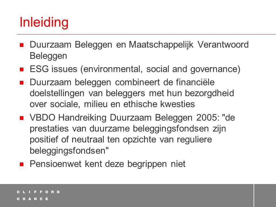 Inleiding  Duurzaam Beleggen en Maatschappelijk Verantwoord Beleggen  ESG issues (environmental, social and governance)  Duurzaam beleggen combineert de financiële doelstellingen van beleggers met hun bezorgdheid over sociale, milieu en ethische kwesties  VBDO Handreiking Duurzaam Beleggen 2005: de prestaties van duurzame beleggingsfondsen zijn positief of neutraal ten opzichte van reguliere beleggingsfondsen  Pensioenwet kent deze begrippen niet