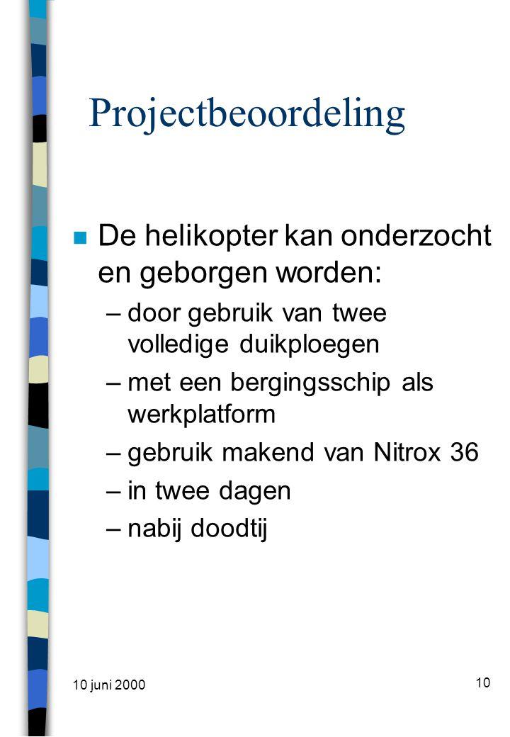 10 juni 2000 10 Projectbeoordeling n De helikopter kan onderzocht en geborgen worden: –door gebruik van twee volledige duikploegen –met een bergingsschip als werkplatform –gebruik makend van Nitrox 36 –in twee dagen –nabij doodtij