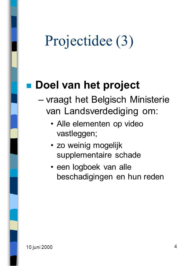 10 juni 2000 4 Projectidee (3) n Doel van het project –vraagt het Belgisch Ministerie van Landsverdediging om: •Alle elementen op video vastleggen; •zo weinig mogelijk supplementaire schade •een logboek van alle beschadigingen en hun reden