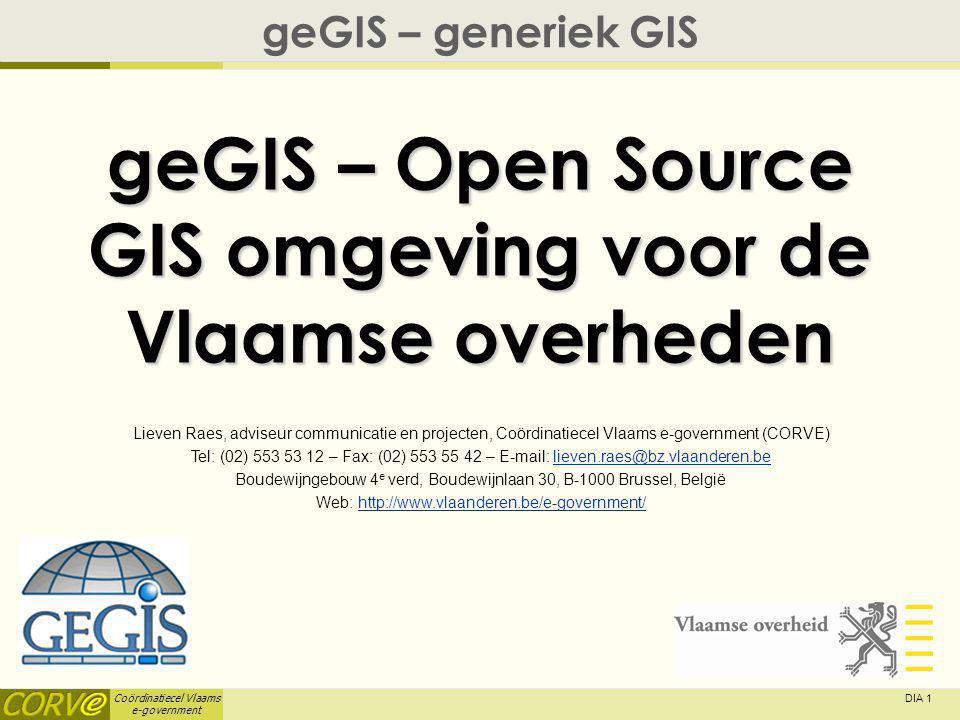 Coördinatiecel Vlaams e-government DIA 1 geGIS – Open Source GIS omgeving voor de Vlaamse overheden geGIS – generiek GIS Lieven Raes, adviseur communicatie en projecten, Coördinatiecel Vlaams e-government (CORVE) Tel: (02) 553 53 12 – Fax: (02) 553 55 42 – E-mail: lieven.raes@bz.vlaanderen.believen.raes@bz.vlaanderen.be Boudewijngebouw 4 e verd, Boudewijnlaan 30, B-1000 Brussel, België Web: http://www.vlaanderen.be/e-government/http://www.vlaanderen.be/e-government/