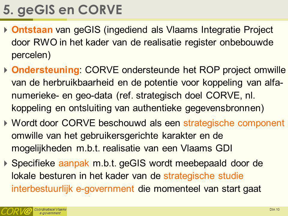 Coördinatiecel Vlaams e-government DIA 10 5. geGIS en CORVE  Ontstaan van geGIS (ingediend als Vlaams Integratie Project door RWO in het kader van de