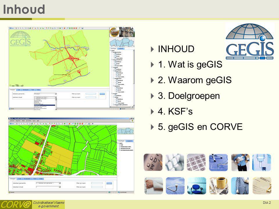 Coördinatiecel Vlaams e-government DIA 2 Inhoud  INHOUD  1. Wat is geGIS  2. Waarom geGIS  3. Doelgroepen  4. KSF's  5. geGIS en CORVE