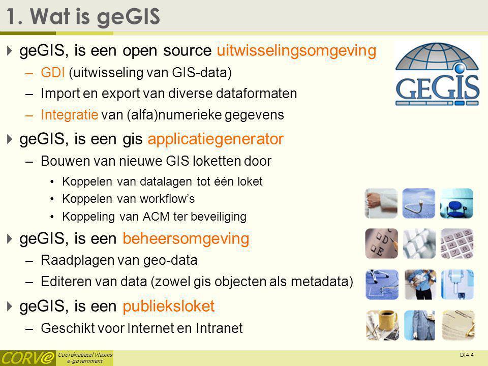 Coördinatiecel Vlaams e-government DIA 4 1. Wat is geGIS  geGIS, is een open source uitwisselingsomgeving –GDI (uitwisseling van GIS-data) –Import en