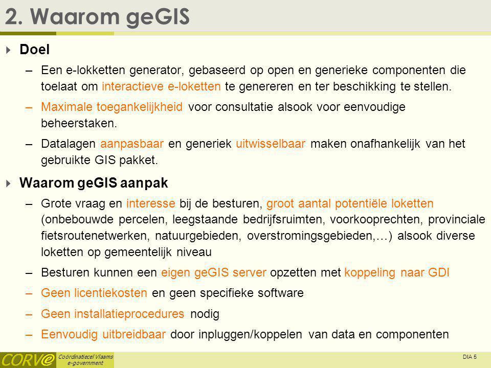 Coördinatiecel Vlaams e-government DIA 5 2. Waarom geGIS  Doel –Een e-lokketten generator, gebaseerd op open en generieke componenten die toelaat om