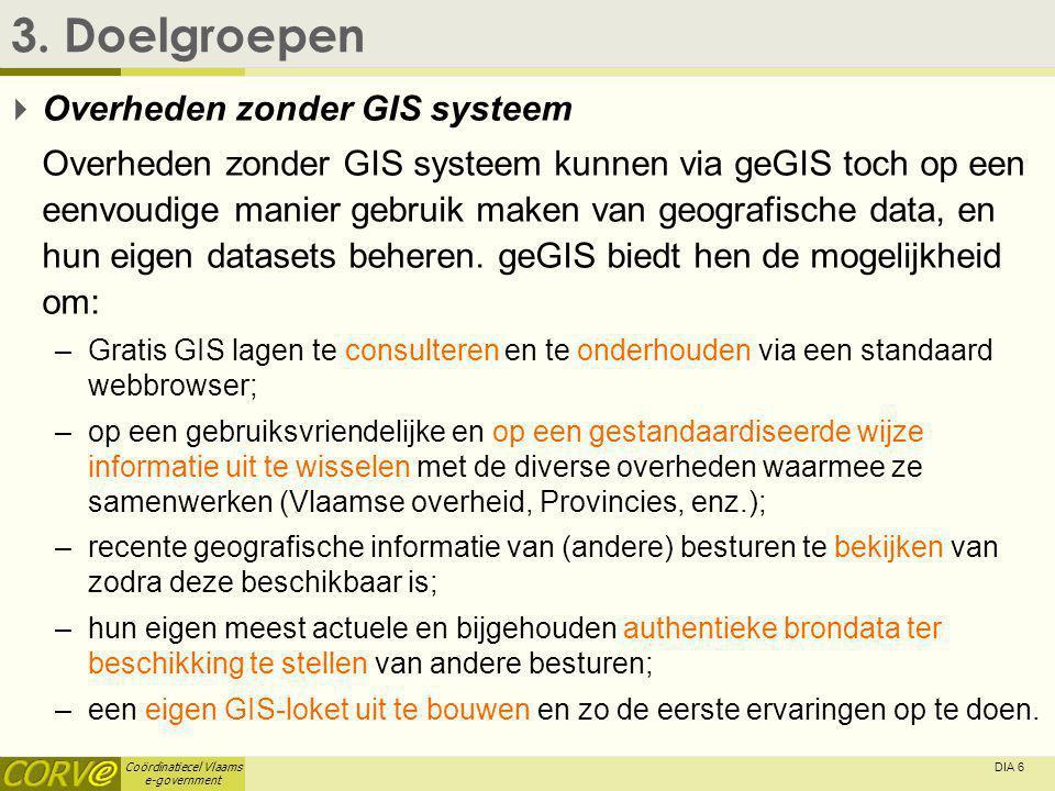 Coördinatiecel Vlaams e-government DIA 6 3. Doelgroepen  Overheden zonder GIS systeem Overheden zonder GIS systeem kunnen via geGIS toch op een eenvo