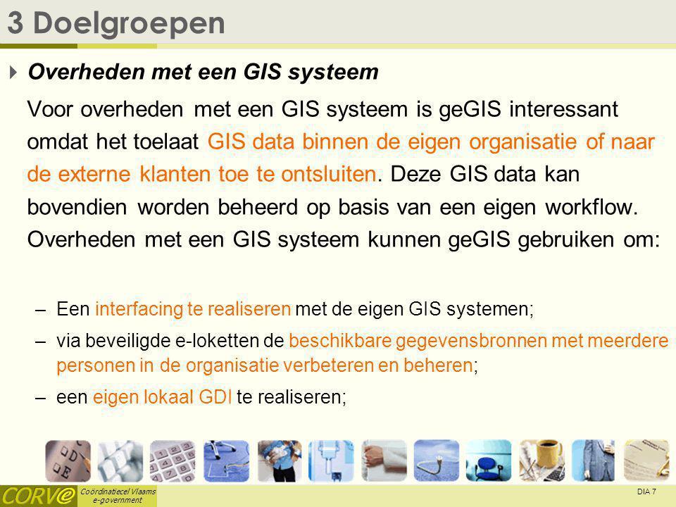 Coördinatiecel Vlaams e-government DIA 7 3 Doelgroepen  Overheden met een GIS systeem Voor overheden met een GIS systeem is geGIS interessant omdat het toelaat GIS data binnen de eigen organisatie of naar de externe klanten toe te ontsluiten.