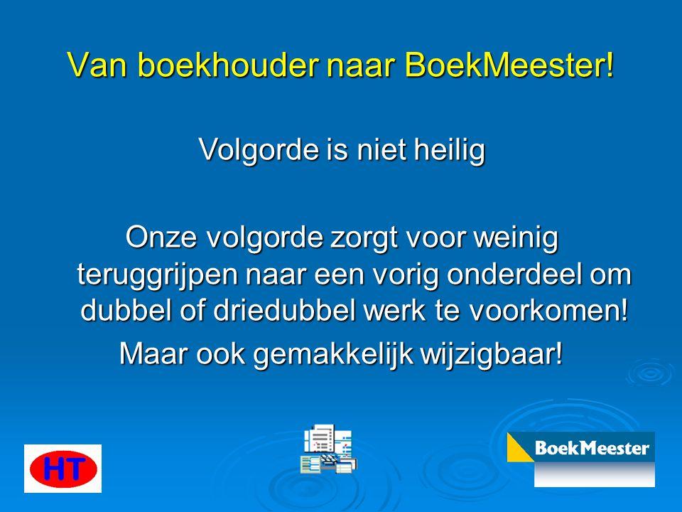 Van boekhouder naar BoekMeester! Volgorde is niet heilig Onze volgorde zorgt voor weinig teruggrijpen naar een vorig onderdeel om dubbel of driedubbel