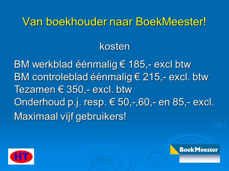 Van boekhouder naar BoekMeester! kosten BM werkblad éénmalig € 185,- excl btw BM controleblad éénmalig € 215,- excl. btw Tezamen € 350,- excl. btw Ond