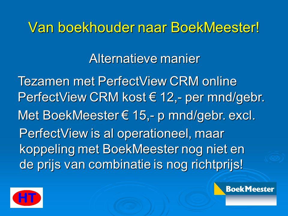 Van boekhouder naar BoekMeester! Alternatieve manier Tezamen met PerfectView CRM online PerfectView CRM kost € 12,- per mnd/gebr. Met BoekMeester € 15