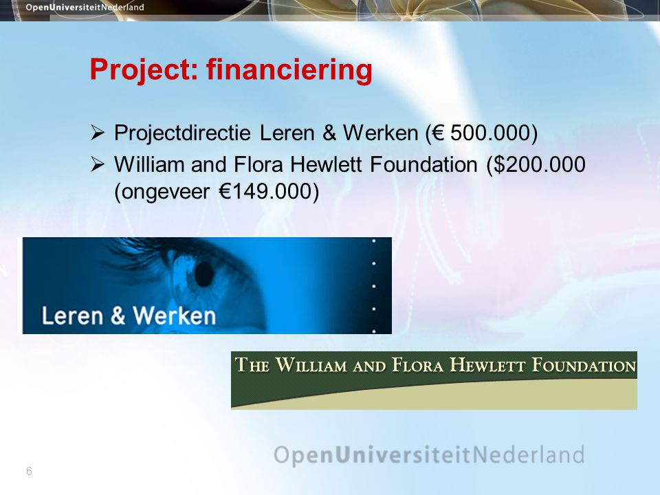 6 Project: financiering  Projectdirectie Leren & Werken (€ 500.000)  William and Flora Hewlett Foundation ($200.000 (ongeveer €149.000)