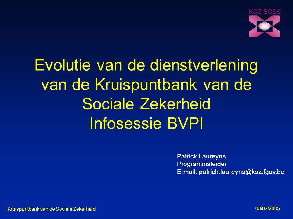 Evolutie van de dienstverlening van de Kruispuntbank van de Sociale Zekerheid Infosessie BVPI KSZ-BCSS 03/02/2005 Patrick Laureyns Programmaleider E-mail: patrick.laureyns@ksz.fgov.be Kruispuntbank van de Sociale Zekerheid