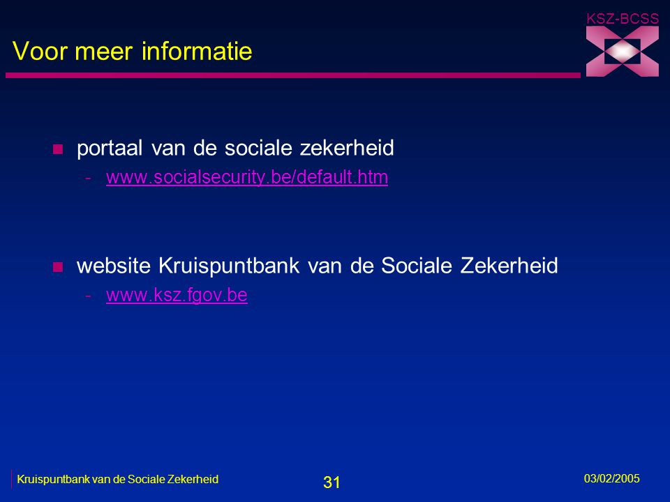 31 KSZ-BCSS 03/02/2005 Kruispuntbank van de Sociale Zekerheid Voor meer informatie n portaal van de sociale zekerheid -www.socialsecurity.be/default.htmwww.socialsecurity.be/default.htm n website Kruispuntbank van de Sociale Zekerheid -www.ksz.fgov.bewww.ksz.fgov.be