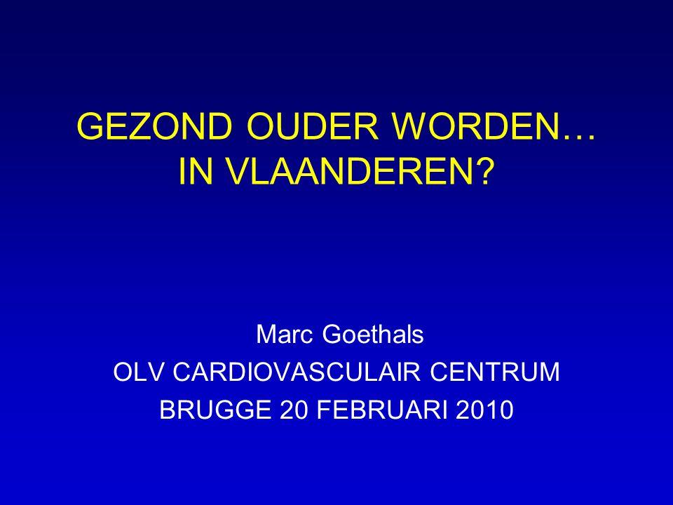 GEZOND OUDER WORDEN… IN VLAANDEREN? Marc Goethals OLV CARDIOVASCULAIR CENTRUM BRUGGE 20 FEBRUARI 2010