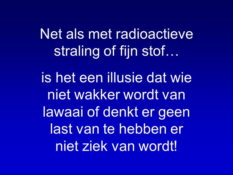Net als met radioactieve straling of fijn stof… is het een illusie dat wie niet wakker wordt van lawaai of denkt er geen last van te hebben er niet zi