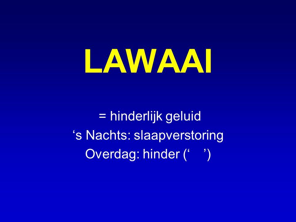 LAWAAI = hinderlijk geluid 's Nachts: slaapverstoring Overdag: hinder ('')