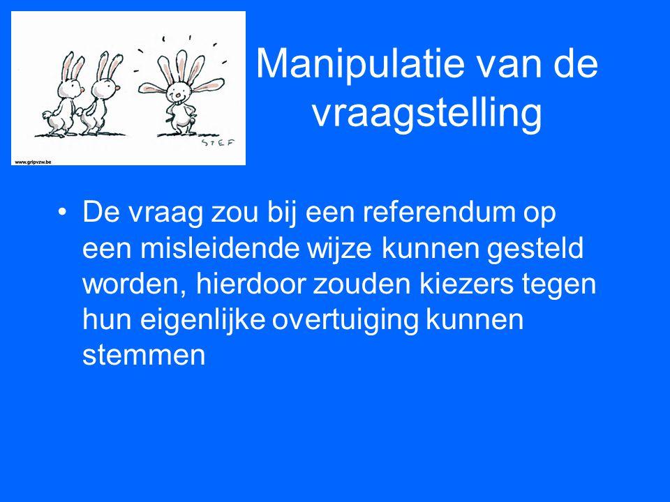 Manipulatie van de vraagstelling •De vraag zou bij een referendum op een misleidende wijze kunnen gesteld worden, hierdoor zouden kiezers tegen hun ei