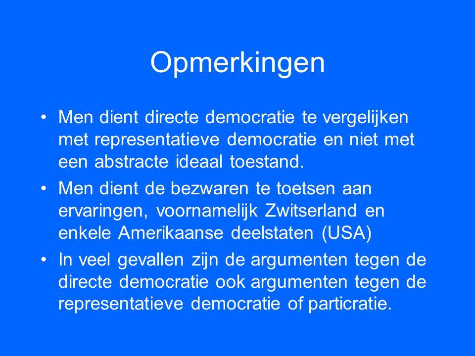 Opmerkingen •Men dient directe democratie te vergelijken met representatieve democratie en niet met een abstracte ideaal toestand. •Men dient de bezwa