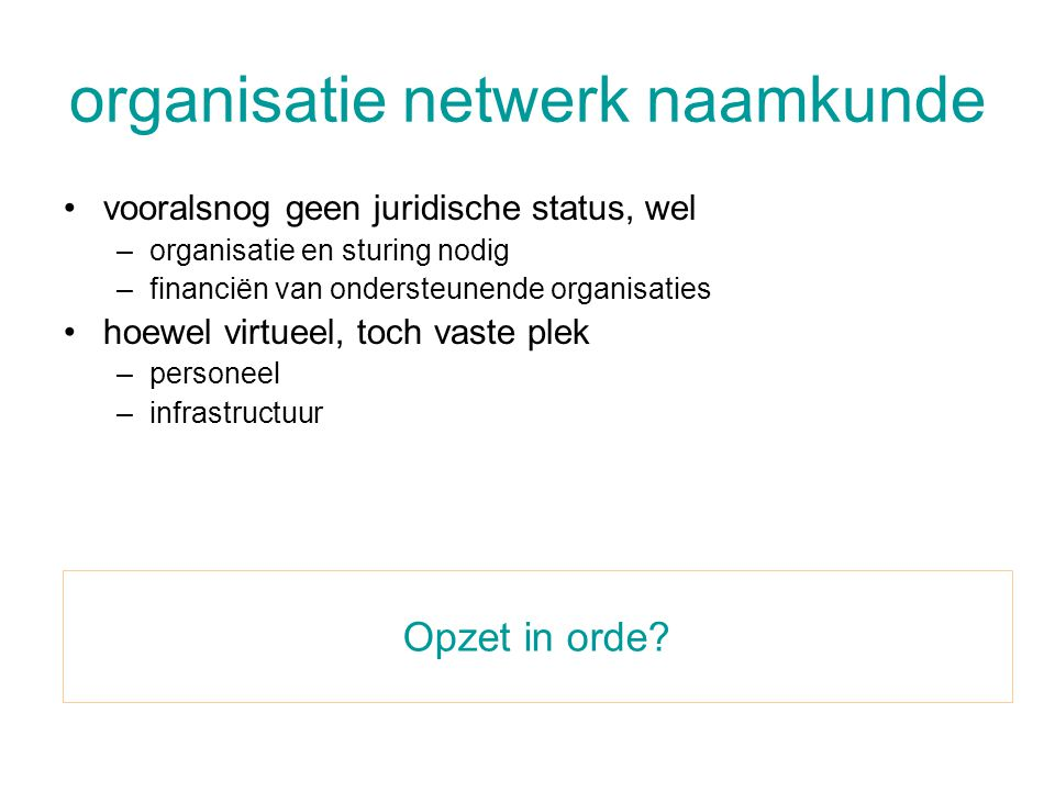 organisatie netwerk naamkunde •vooralsnog geen juridische status, wel –organisatie en sturing nodig –financiën van ondersteunende organisaties •hoewel virtueel, toch vaste plek –personeel –infrastructuur Opzet in orde?