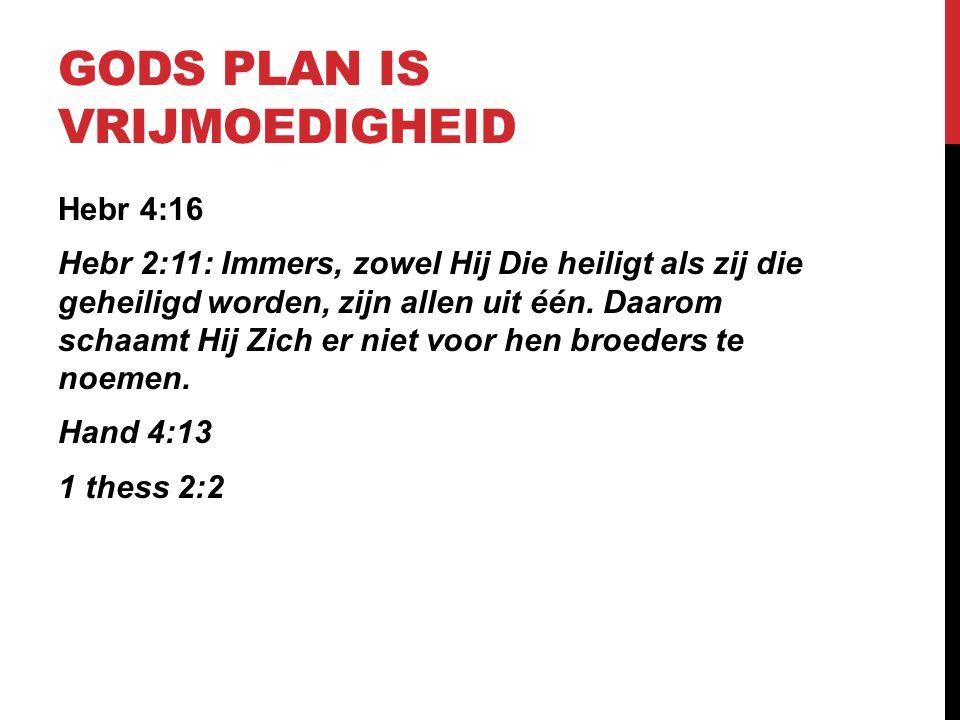 GODS PLAN IS VRIJMOEDIGHEID Hebr 4:16 Hebr 2:11: Immers, zowel Hij Die heiligt als zij die geheiligd worden, zijn allen uit één. Daarom schaamt Hij Zi
