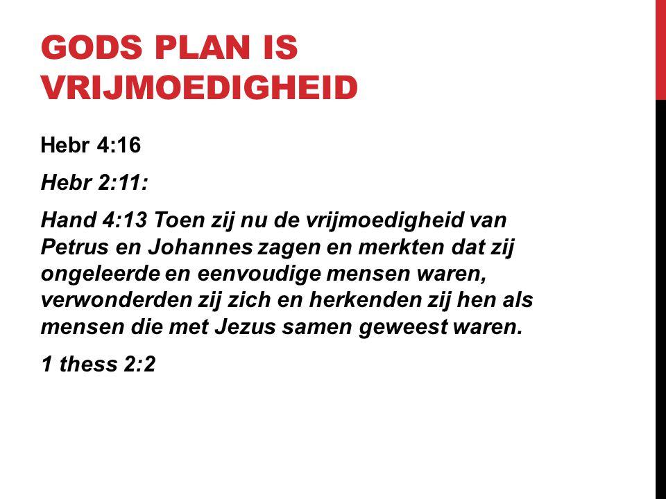 GODS PLAN IS VRIJMOEDIGHEID Hebr 4:16 Hebr 2:11: Hand 4:13 Toen zij nu de vrijmoedigheid van Petrus en Johannes zagen en merkten dat zij ongeleerde en