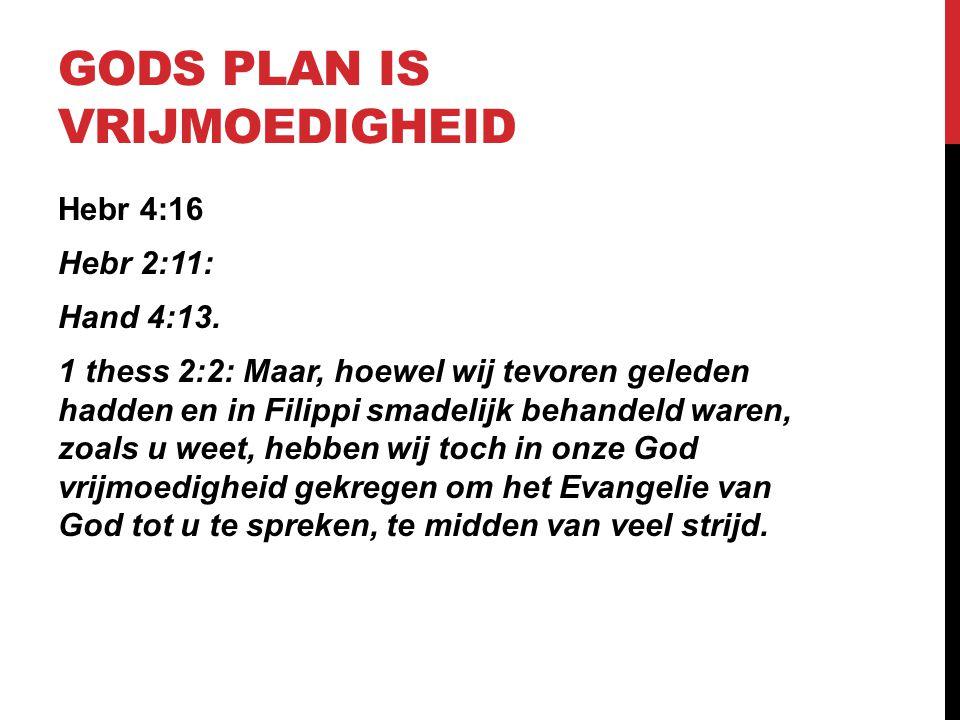 GODS PLAN IS VRIJMOEDIGHEID Hebr 4:16 Hebr 2:11: Hand 4:13. 1 thess 2:2: Maar, hoewel wij tevoren geleden hadden en in Filippi smadelijk behandeld war