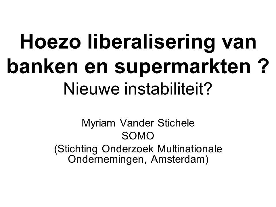 Hoezo liberalisering van banken en supermarkten ? Nieuwe instabiliteit? Myriam Vander Stichele SOMO (Stichting Onderzoek Multinationale Ondernemingen,