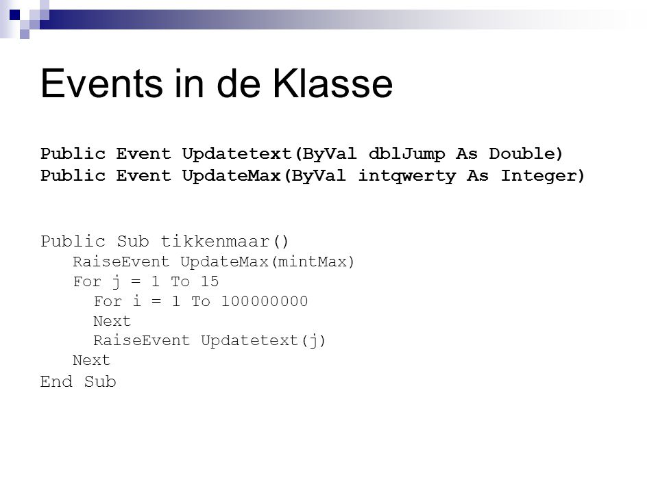 Events in de Klasse Public Event Updatetext(ByVal dblJump As Double) Public Event UpdateMax(ByVal intqwerty As Integer) Public Sub tikkenmaar() RaiseE