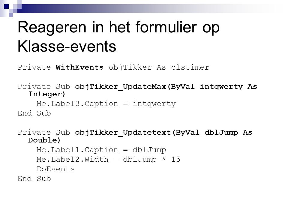 Reageren in het formulier op Klasse-events Private WithEvents objTikker As clstimer Private Sub objTikker_UpdateMax(ByVal intqwerty As Integer) Me.Label3.Caption = intqwerty End Sub Private Sub objTikker_Updatetext(ByVal dblJump As Double) Me.Label1.Caption = dblJump Me.Label2.Width = dblJump * 15 DoEvents End Sub