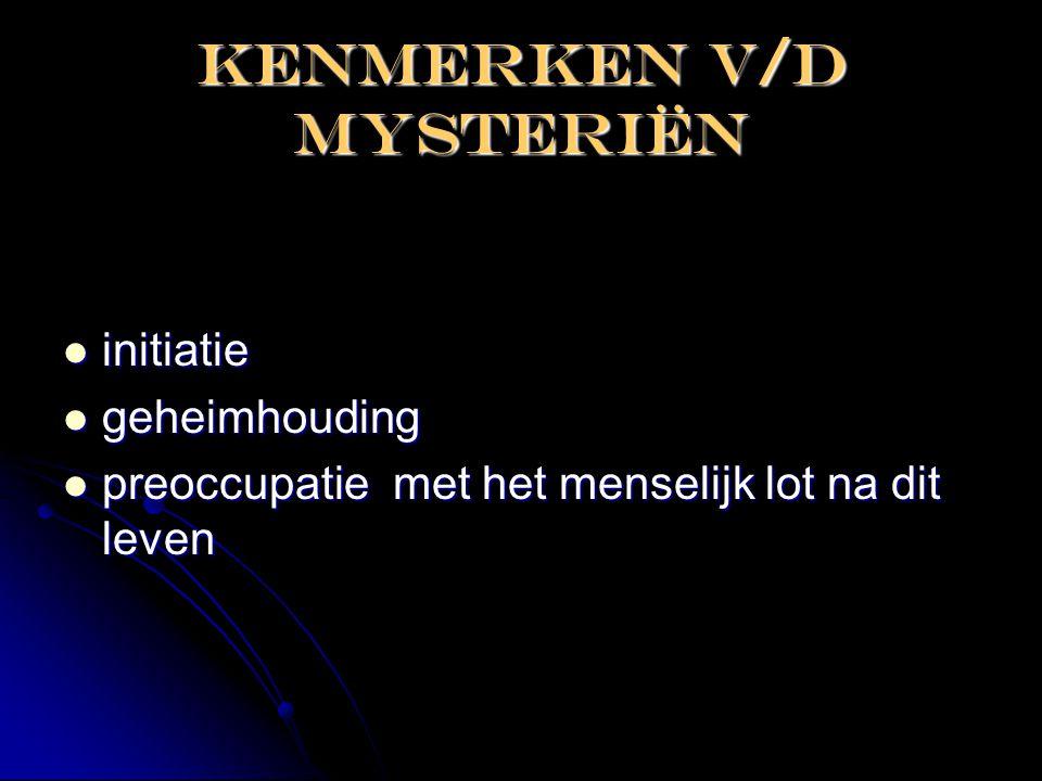 Kenmerken V/D mysteriën  initiatie  geheimhouding  preoccupatie met het menselijk lot na dit leven