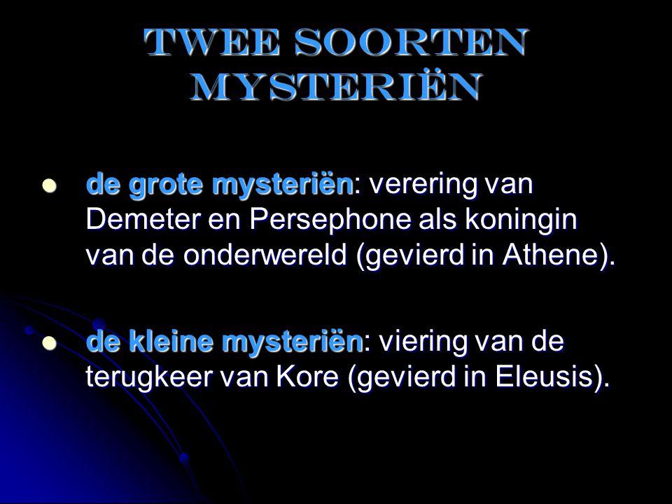 Twee soorten mysteriën  de grote mysteriën: verering van Demeter en Persephone als koningin van de onderwereld (gevierd in Athene).  de kleine myste
