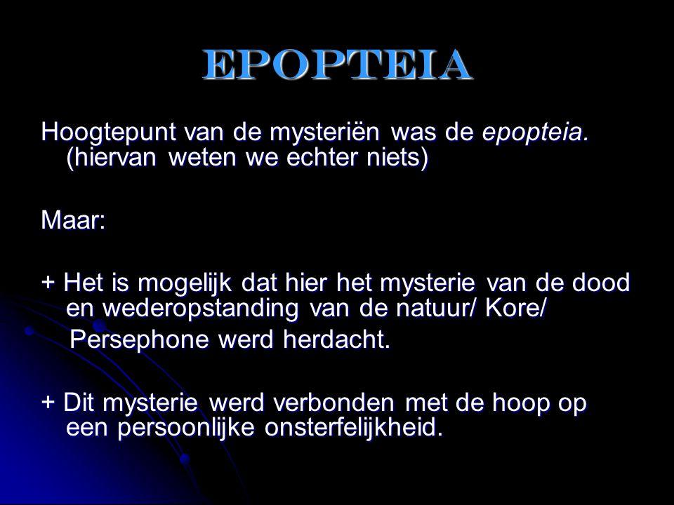 epopteia Hoogtepunt van de mysteriën was de epopteia. (hiervan weten we echter niets) Maar: + Het is mogelijk dat hier het mysterie van de dood en wed