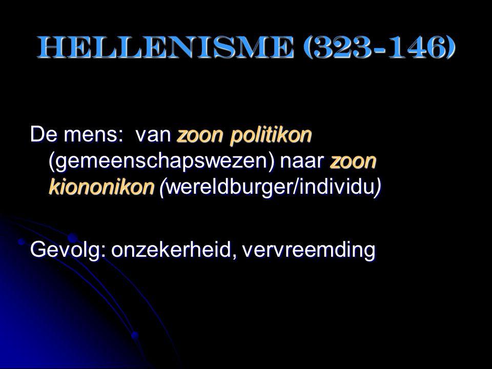 Hellenisme (323-146) De mens: van zoon politikon (gemeenschapswezen) naar zoon kiononikon (wereldburger/individu) Gevolg: onzekerheid, vervreemding