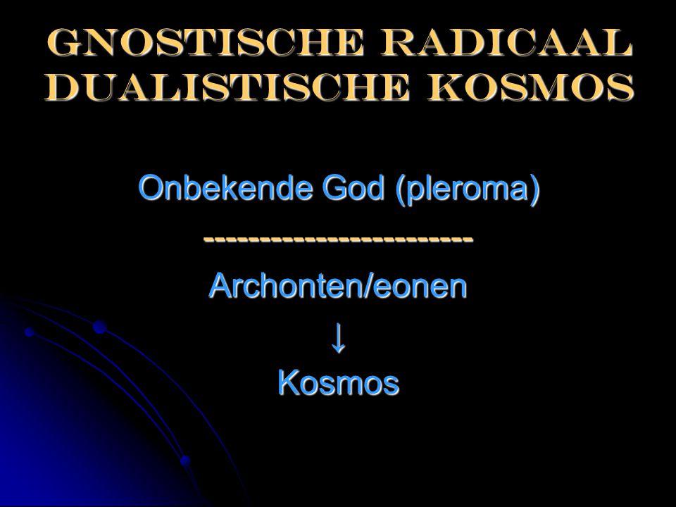 Gnostische radicaal dualistische kosmos Onbekende God (pleroma) ------------------------Archonten/eonen↓Kosmos