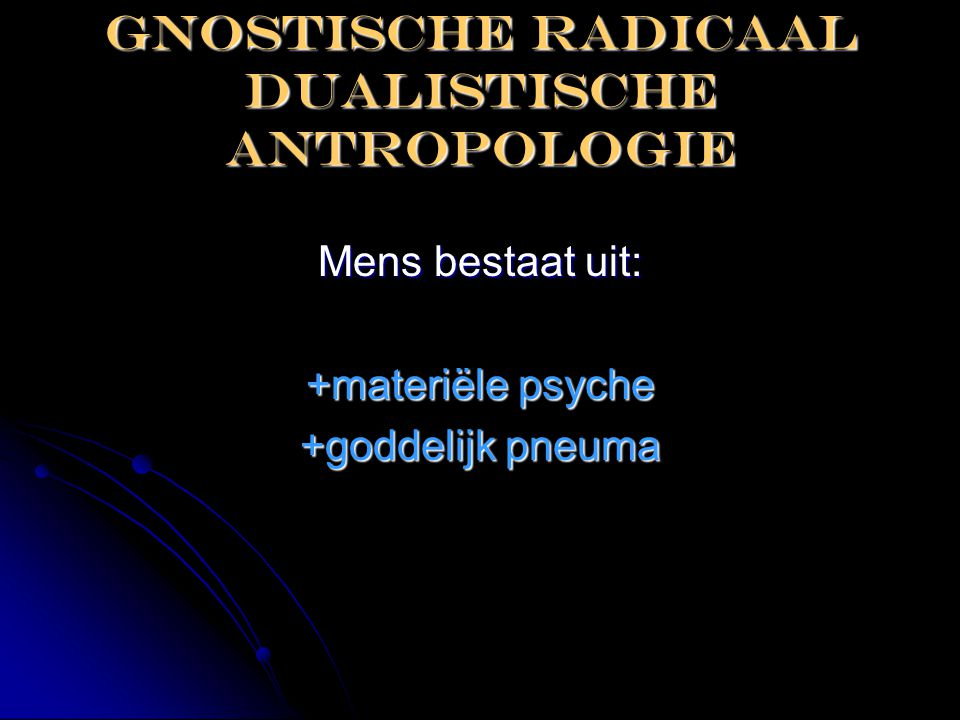 Gnostische radicaal dualistische antropologie Mens bestaat uit: +materiële psyche +goddelijk pneuma
